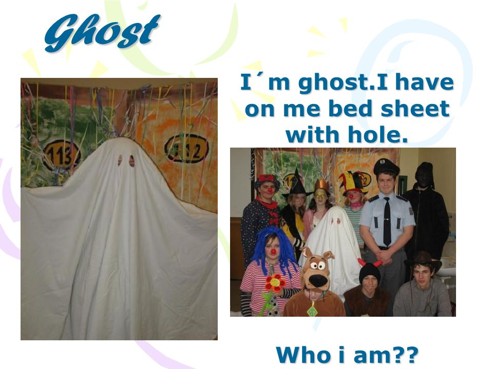 Ghost I´m ghost.I have on me bed sheet with hole. Who i am??