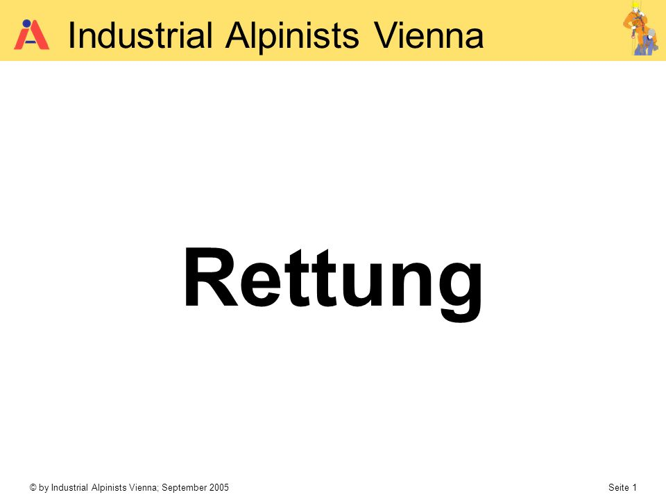 © by Industrial Alpinists Vienna; September 2005 Seite 1 Industrial Alpinists Vienna Rettung