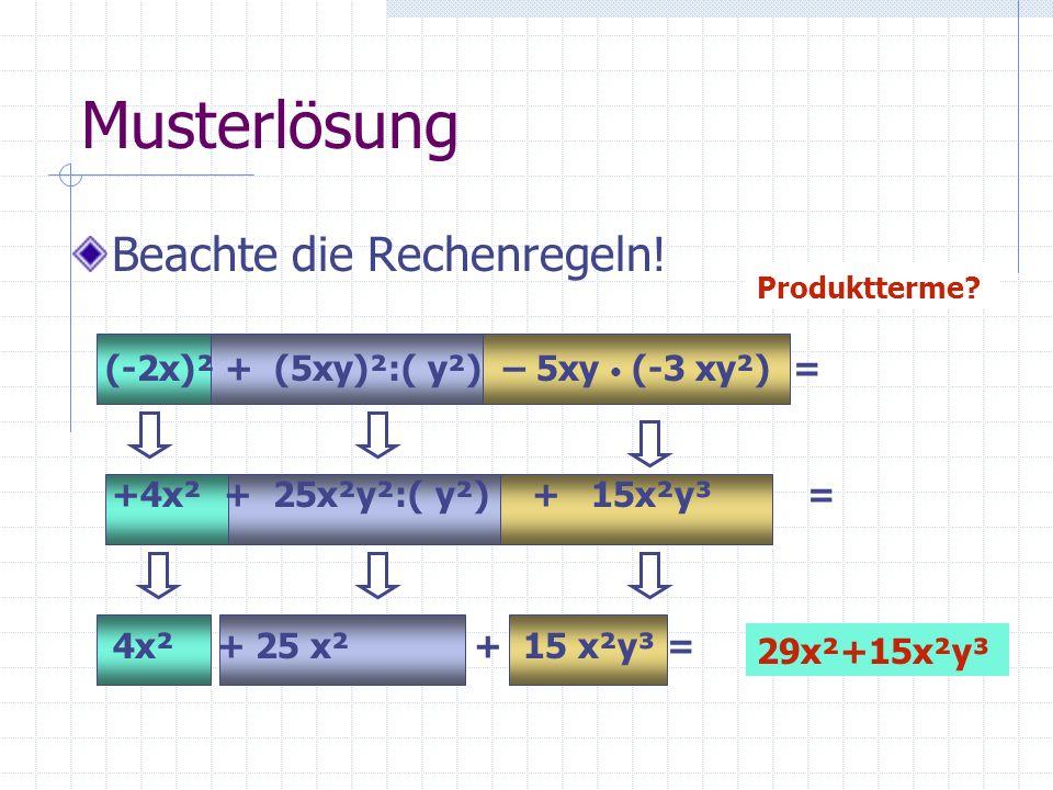 Musterlösung Beachte die Rechenregeln! (-2x)² + (5xy)²:( y²) – 5xy (-3 xy²) = +4x² + 25x²y²:( y²) + 15x²y³ = 4x² + 25 x² + 15 x²y³ = Produktterme? 29x