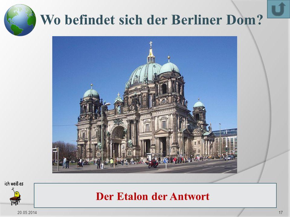 20.05.201417 Wo befindet sich der Berliner Dom.Der Berliner Dom befindet sich auf der Spreeinsel.