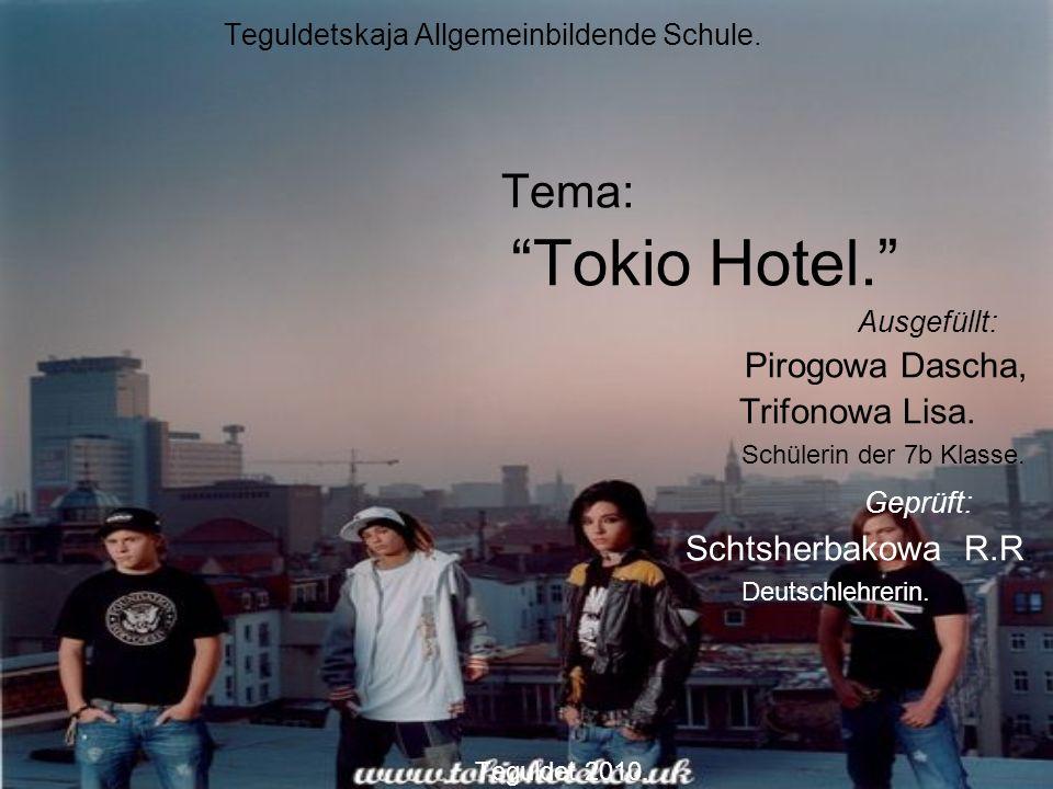 Teguldetskaja Allgemeinbildende Schule. Tema: Tokio Hotel. Ausgefüllt: Pirogowa Dascha, Trifonowa Lisa. Schülerin der 7b Klasse. Geprüft: Schtsherbako