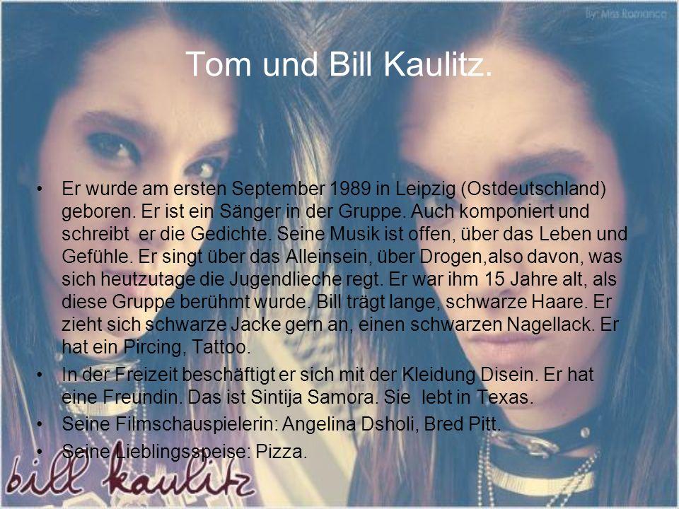 Tom und Bill Kaulitz. Er wurde am ersten September 1989 in Leipzig (Ostdeutschland) geboren. Er ist ein Sänger in der Gruppe. Auch komponiert und schr