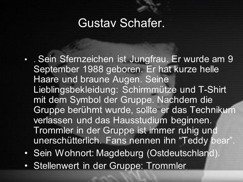 Gustav Schafer.. Sein Sfernzeichen ist Jungfrau. Er wurde am 9 September 1988 geboren. Er hat kurze helle Haare und braune Augen. Seine Lieblingsbekle