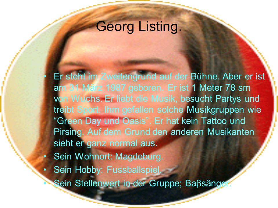 Georg Listing. Er steht im Zweitengrund auf der Bühne. Aber er ist am 31 März 1987 geboren. Er ist 1 Meter 78 sm von Wuchs. Er liebt die Musik, besuch