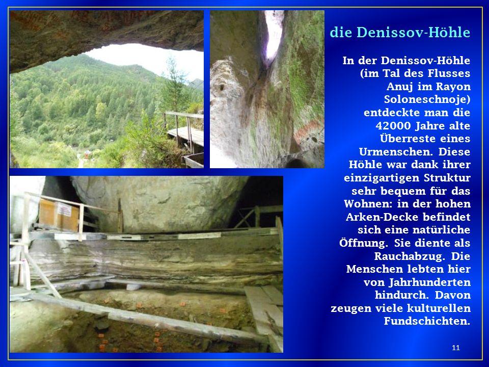 die Denissov-Höhle In der Denissov-Höhle (im Tal des Flusses Anuj im Rayon Soloneschnoje) entdeckte man die 42000 Jahre alte Überreste eines Urmensche