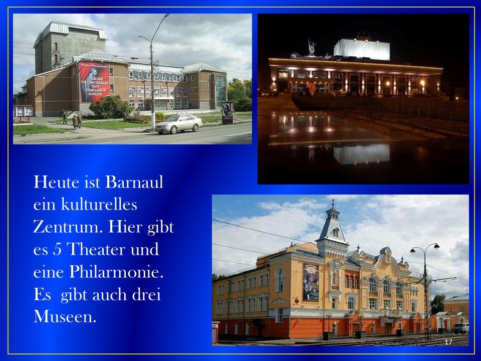 Heute ist Barnaul ein kulturelles Zentrum. Hier gibt es 5 Theater und eine Philarmonie. Es gibt auch drei Museen. 17