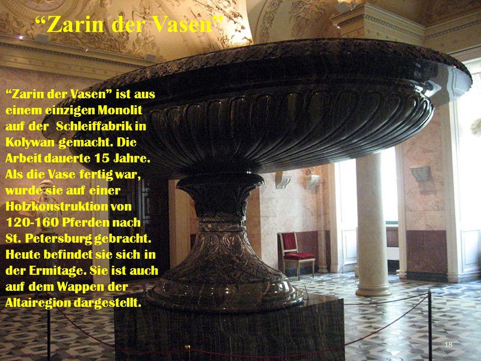 Zarin der Vasen Zarin der Vasen ist aus einem einzigen Monolit auf der Schleiffabrik in Kolywan gemacht. Die Arbeit dauerte 15 Jahre. Als die Vase fer