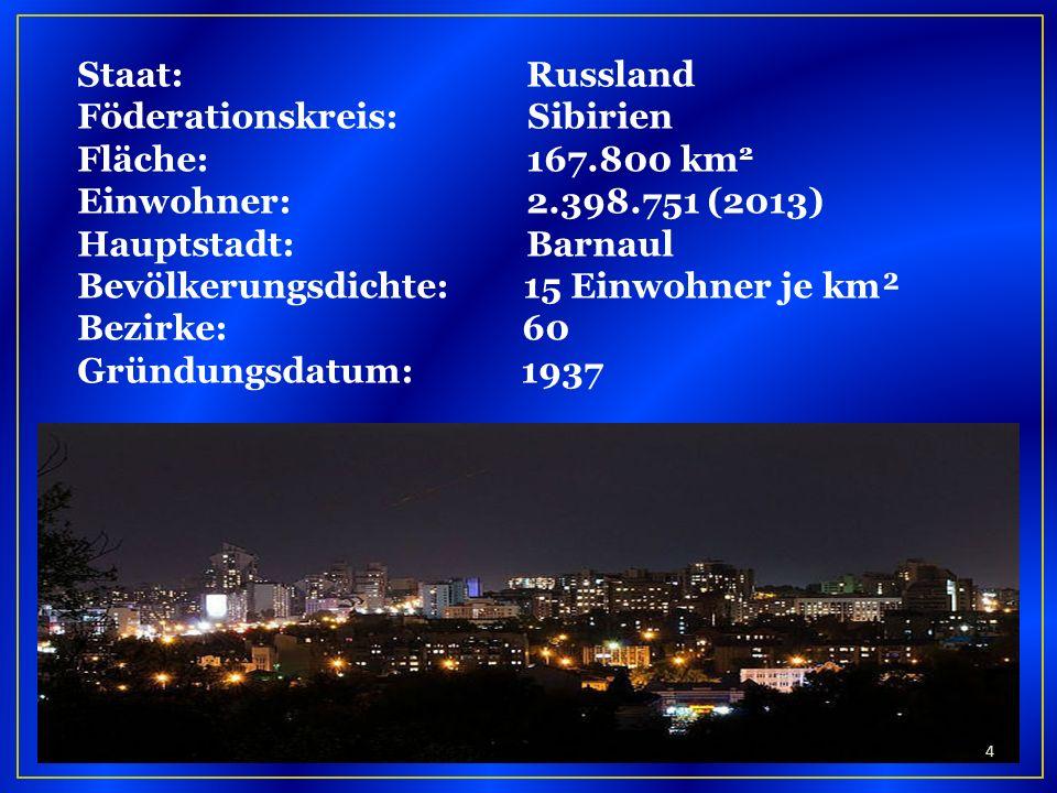 Staat: Russland Föderationskreis: Sibirien Fläche: 167.800 km 2 Einwohner: 2.398.751 (2013) Hauptstadt: Barnaul Bevölkerungsdichte: 15 Einwohner je km