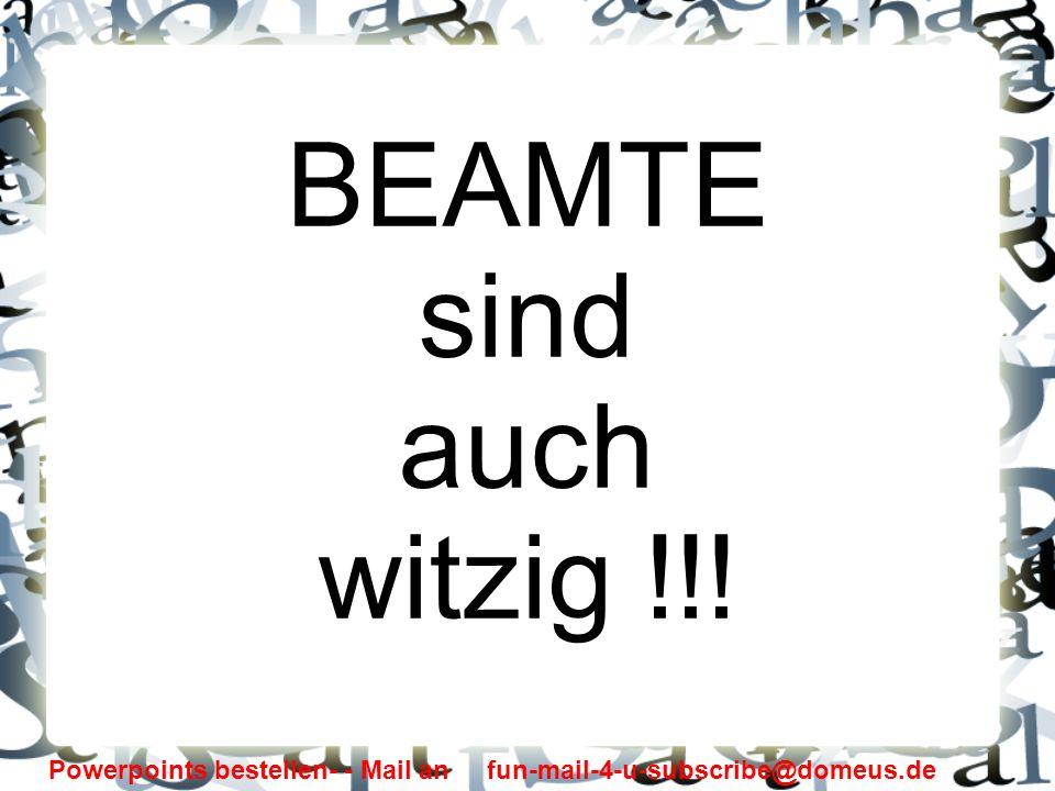 Powerpoints bestellen- - Mail an fun-mail-4-u-subscribe@domeus.de BEAMTE sind auch witzig !!!