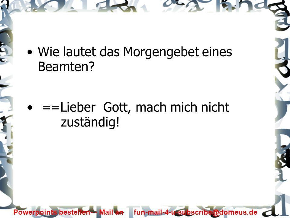 Powerpoints bestellen- - Mail an fun-mail-4-u-subscribe@domeus.de Wie lautet das Morgengebet eines Beamten? ==Lieber Gott, mach mich nicht zuständig!