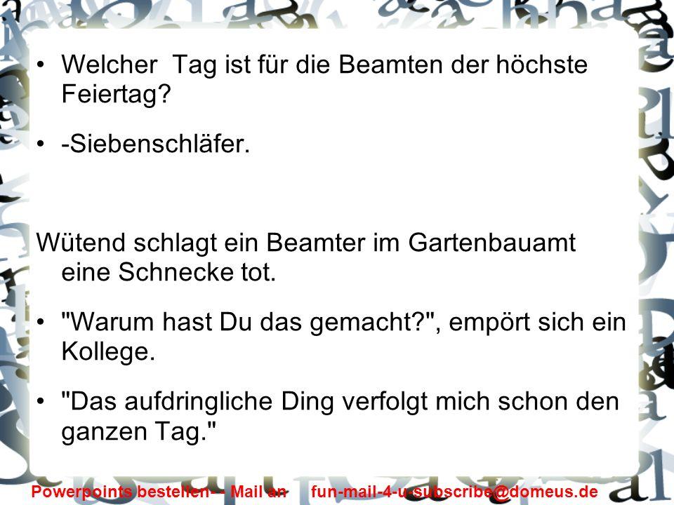 Powerpoints bestellen- - Mail an fun-mail-4-u-subscribe@domeus.de Welcher Tag ist für die Beamten der höchste Feiertag? -Siebenschläfer. Wütend schlag