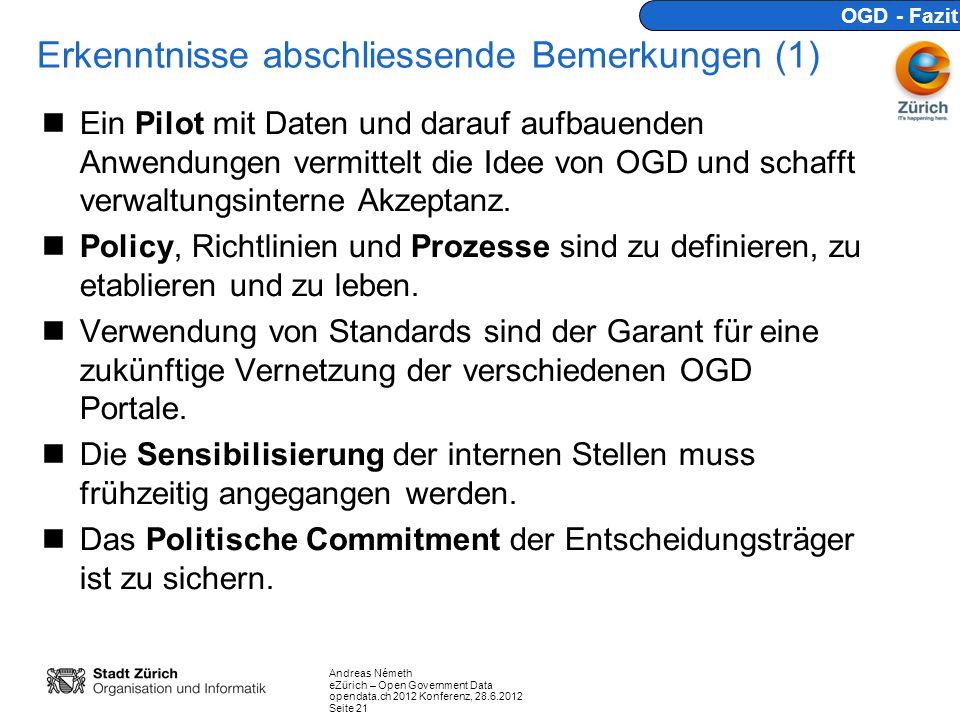 Andreas Németh eZürich – Open Government Data opendata.ch 2012 Konferenz, 28.6.2012 Seite 21 Erkenntnisse abschliessende Bemerkungen (1) Ein Pilot mit Daten und darauf aufbauenden Anwendungen vermittelt die Idee von OGD und schafft verwaltungsinterne Akzeptanz.