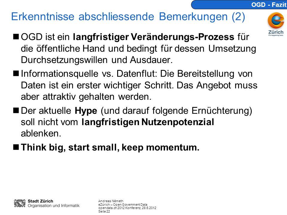 Andreas Németh eZürich – Open Government Data opendata.ch 2012 Konferenz, 28.6.2012 Seite 22 Erkenntnisse abschliessende Bemerkungen (2) OGD ist ein langfristiger Veränderungs-Prozess für die öffentliche Hand und bedingt für dessen Umsetzung Durchsetzungswillen und Ausdauer.