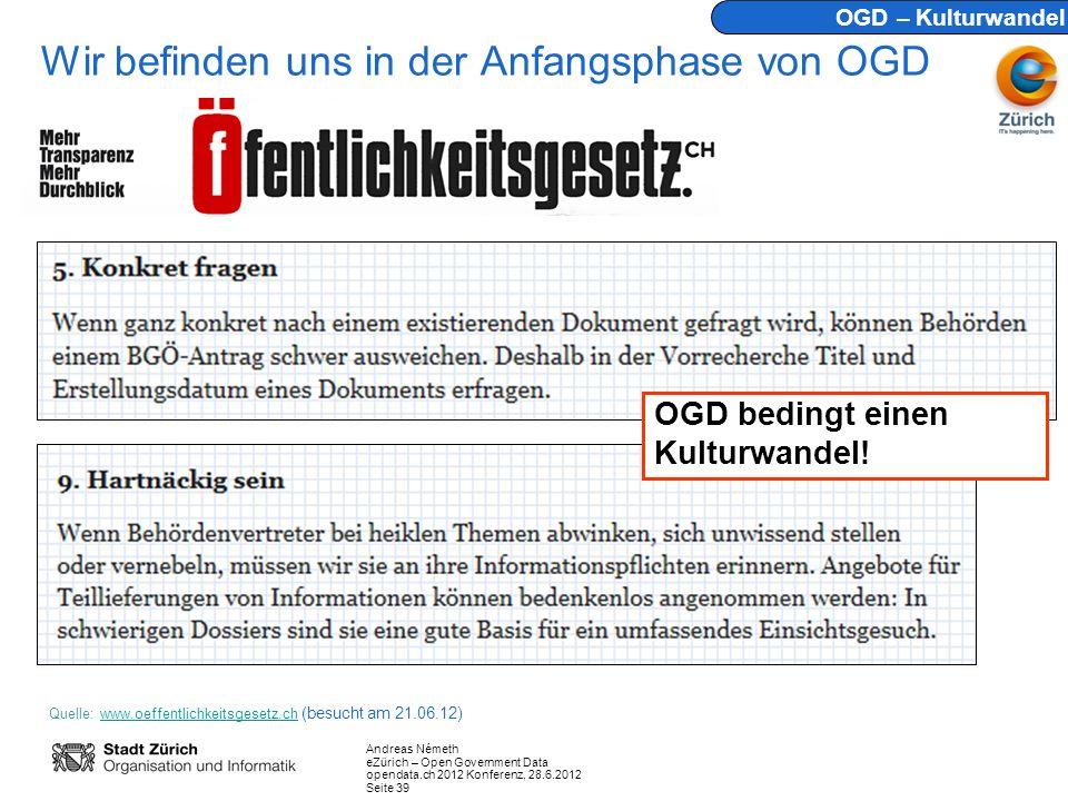 Andreas Németh eZürich – Open Government Data opendata.ch 2012 Konferenz, 28.6.2012 Seite 39 Wir befinden uns in der Anfangsphase von OGD Quelle: www.oeffentlichkeitsgesetz.ch (besucht am 21.06.12)www.oeffentlichkeitsgesetz.ch OGD – Kulturwandel OGD bedingt einen Kulturwandel!