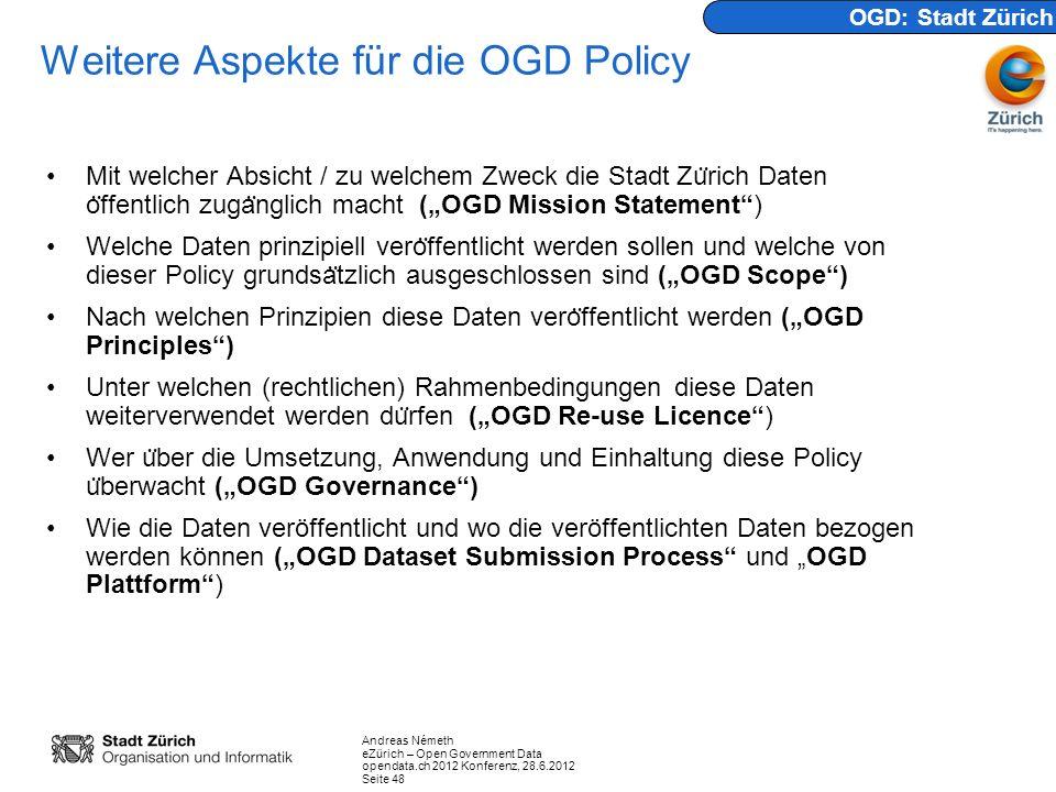 Andreas Németh eZürich – Open Government Data opendata.ch 2012 Konferenz, 28.6.2012 Seite 48 Weitere Aspekte für die OGD Policy Mit welcher Absicht / zu welchem Zweck die Stadt Zu ̈ rich Daten o ̈ ffentlich zuga ̈ nglich macht (OGD Mission Statement) Welche Daten prinzipiell vero ̈ ffentlicht werden sollen und welche von dieser Policy grundsa ̈ tzlich ausgeschlossen sind (OGD Scope) Nach welchen Prinzipien diese Daten vero ̈ ffentlicht werden (OGD Principles) Unter welchen (rechtlichen) Rahmenbedingungen diese Daten weiterverwendet werden du ̈ rfen (OGD Re-use Licence) Wer u ̈ ber die Umsetzung, Anwendung und Einhaltung diese Policy u ̈ berwacht (OGD Governance) Wie die Daten veröffentlicht und wo die veröffentlichten Daten bezogen werden können (OGD Dataset Submission Process und OGD Plattform) OGD: Stadt Zürich
