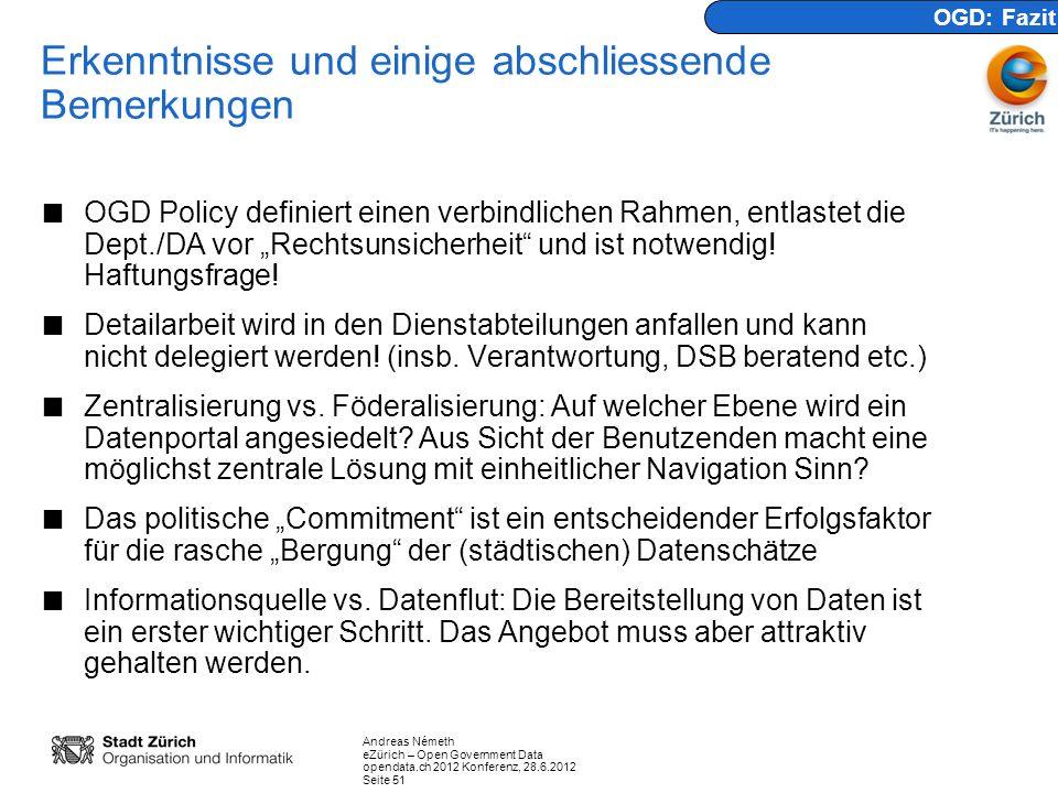 Andreas Németh eZürich – Open Government Data opendata.ch 2012 Konferenz, 28.6.2012 Seite 51 Erkenntnisse und einige abschliessende Bemerkungen OGD Policy definiert einen verbindlichen Rahmen, entlastet die Dept./DA vor Rechtsunsicherheit und ist notwendig.