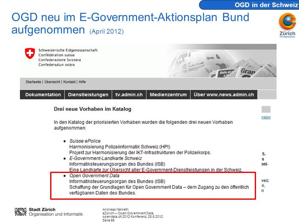 Andreas Németh eZürich – Open Government Data opendata.ch 2012 Konferenz, 28.6.2012 Seite 56 OGD neu im E-Government-Aktionsplan Bund aufgenommen (April 2012) OGD in der Schweiz