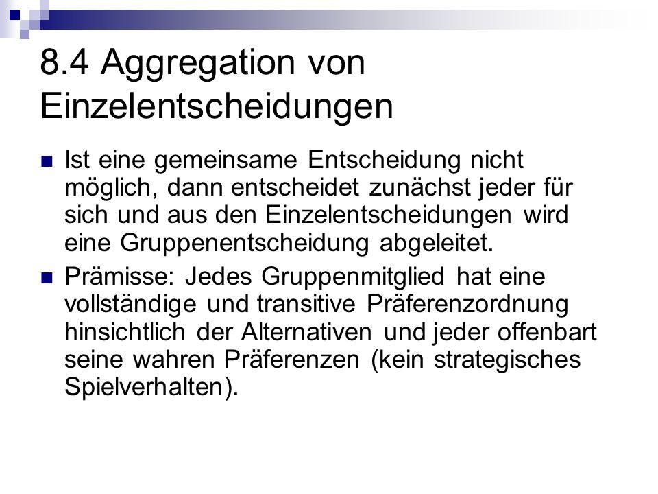 8.4 Aggregation von Einzelentscheidungen Ist eine gemeinsame Entscheidung nicht möglich, dann entscheidet zunächst jeder für sich und aus den Einzelentscheidungen wird eine Gruppenentscheidung abgeleitet.