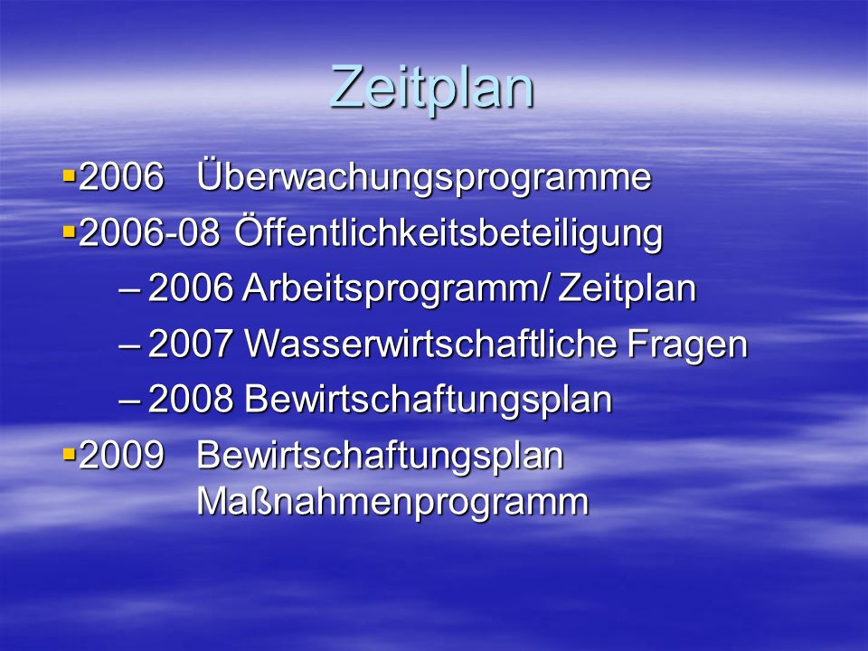 Zeitplan 2006Überwachungsprogramme 2006Überwachungsprogramme 2006-08Öffentlichkeitsbeteiligung 2006-08Öffentlichkeitsbeteiligung –2006 Arbeitsprogramm/ Zeitplan –2007 Wasserwirtschaftliche Fragen –2008 Bewirtschaftungsplan 2009Bewirtschaftungsplan Maßnahmenprogramm 2009Bewirtschaftungsplan Maßnahmenprogramm