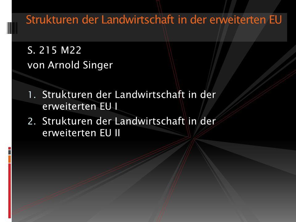 S. 215 M22 von Arnold Singer 1. Strukturen der Landwirtschaft in der erweiterten EU I 2. Strukturen der Landwirtschaft in der erweiterten EU II Strukt