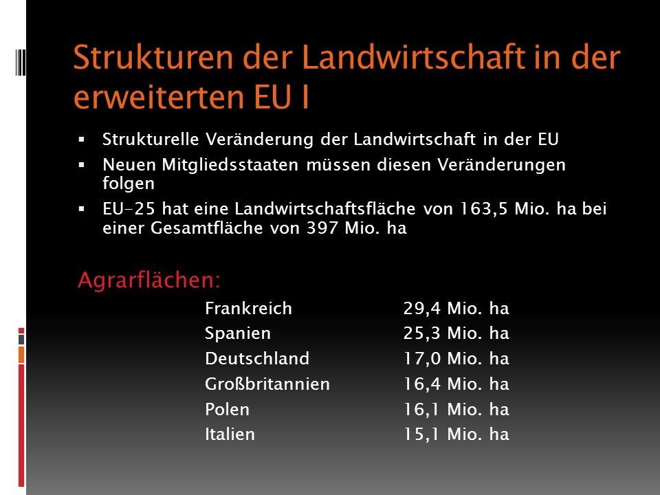 Strukturen der Landwirtschaft in der erweiterten EU I Strukturelle Veränderung der Landwirtschaft in der EU Neuen Mitgliedsstaaten müssen diesen Veränderungen folgen EU-25 hat eine Landwirtschaftsfläche von 163,5 Mio.