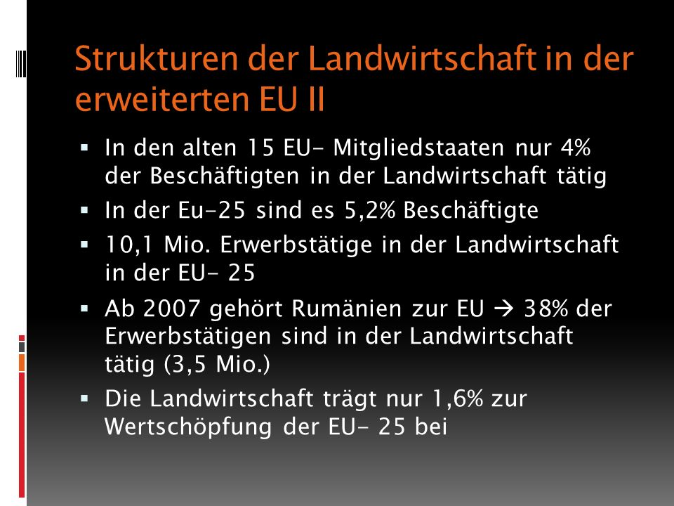 Strukturen der Landwirtschaft in der erweiterten EU II In den alten 15 EU- Mitgliedstaaten nur 4% der Beschäftigten in der Landwirtschaft tätig In der Eu-25 sind es 5,2% Beschäftigte 10,1 Mio.