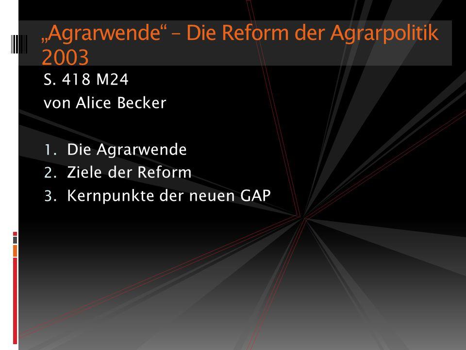 S. 418 M24 von Alice Becker 1. Die Agrarwende 2. Ziele der Reform 3. Kernpunkte der neuen GAP Agrarwende – Die Reform der Agrarpolitik 2003