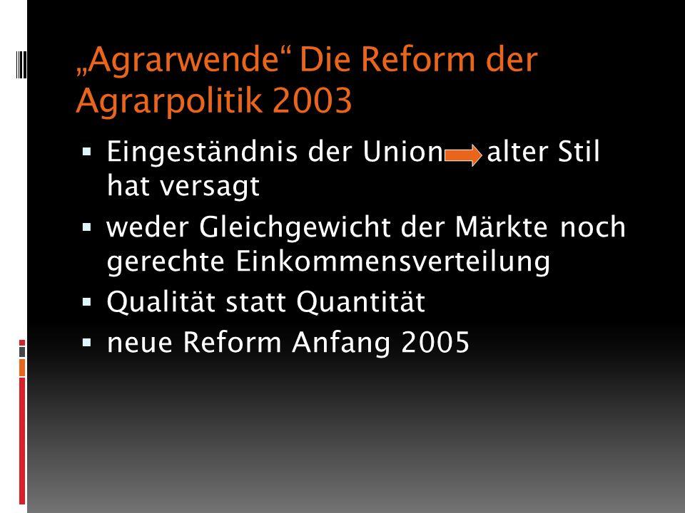 Agrarwende Die Reform der Agrarpolitik 2003 Eingeständnis der Union alter Stil hat versagt weder Gleichgewicht der Märkte noch gerechte Einkommensverteilung Qualität statt Quantität neue Reform Anfang 2005