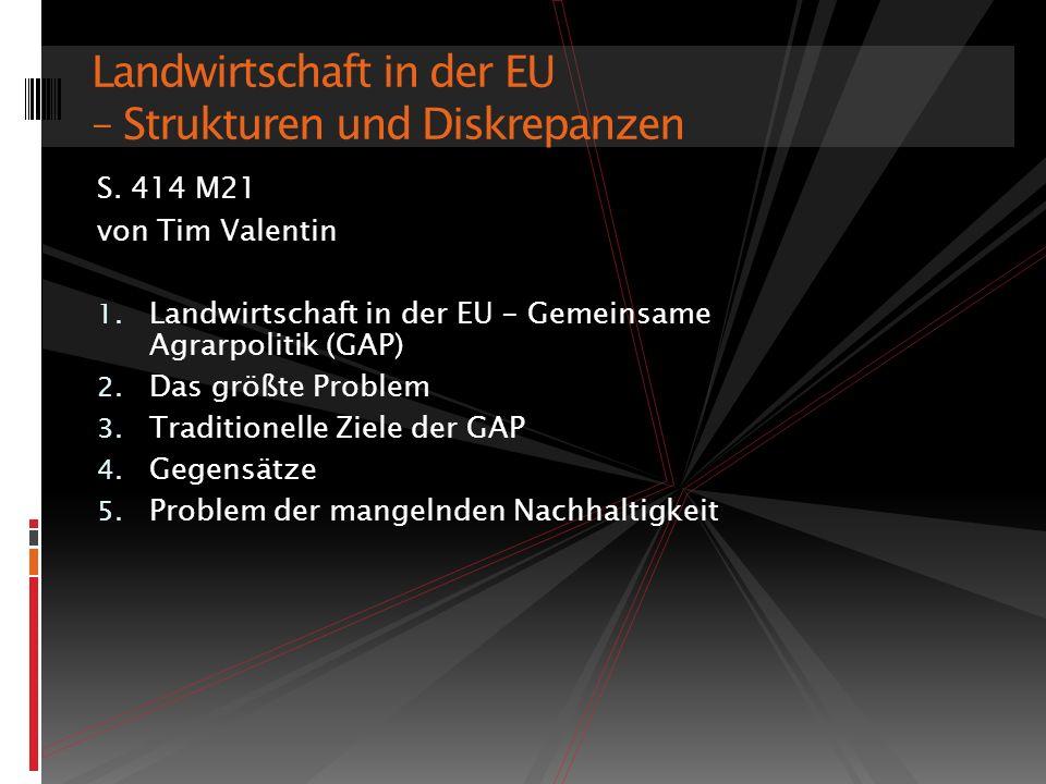 S. 414 M21 von Tim Valentin 1. Landwirtschaft in der EU - Gemeinsame Agrarpolitik (GAP) 2. Das größte Problem 3. Traditionelle Ziele der GAP 4. Gegens