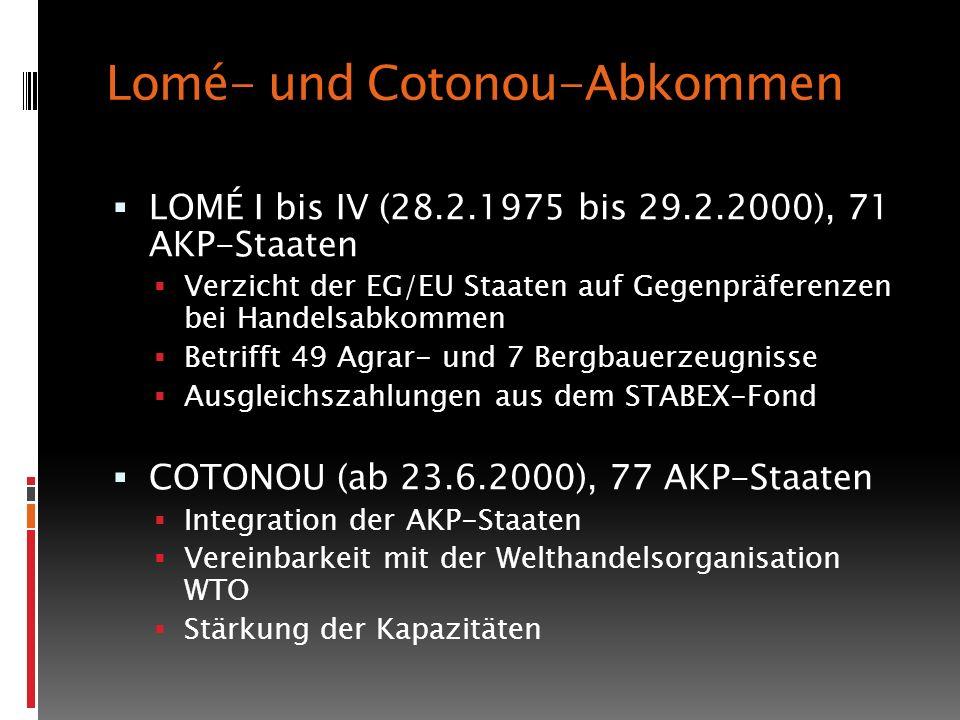 Lomé- und Cotonou-Abkommen LOMÉ I bis IV (28.2.1975 bis 29.2.2000), 71 AKP-Staaten Verzicht der EG/EU Staaten auf Gegenpräferenzen bei Handelsabkommen Betrifft 49 Agrar- und 7 Bergbauerzeugnisse Ausgleichszahlungen aus dem STABEX-Fond COTONOU (ab 23.6.2000), 77 AKP-Staaten Integration der AKP-Staaten Vereinbarkeit mit der Welthandelsorganisation WTO Stärkung der Kapazitäten