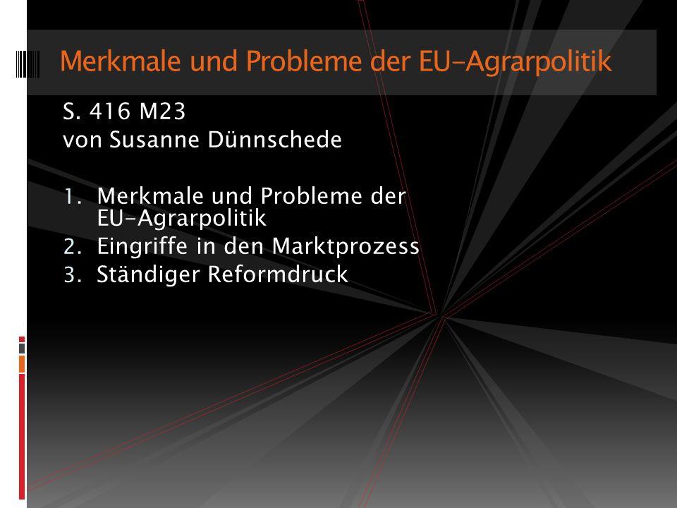 S. 416 M23 von Susanne Dünnschede 1. Merkmale und Probleme der EU-Agrarpolitik 2. Eingriffe in den Marktprozess 3. Ständiger Reformdruck Merkmale und