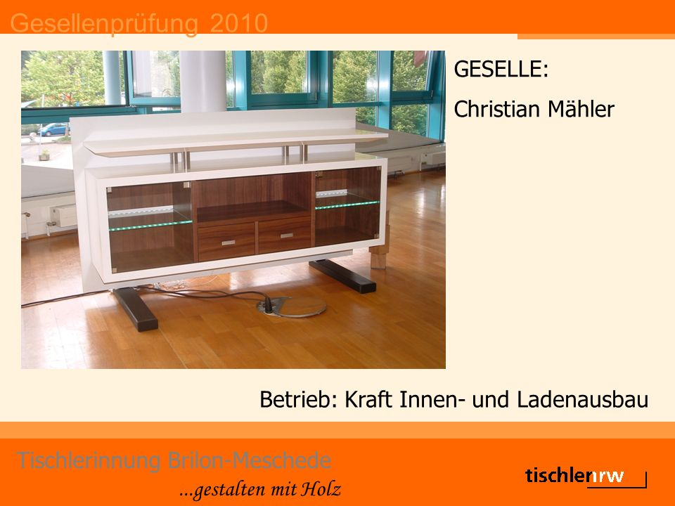 Gesellenprüfung 2010 Tischlerinnung Brilon-Meschede...gestalten mit Holz Betrieb: Kraft Innen- und Ladenausbau GESELLE: Christian Mähler