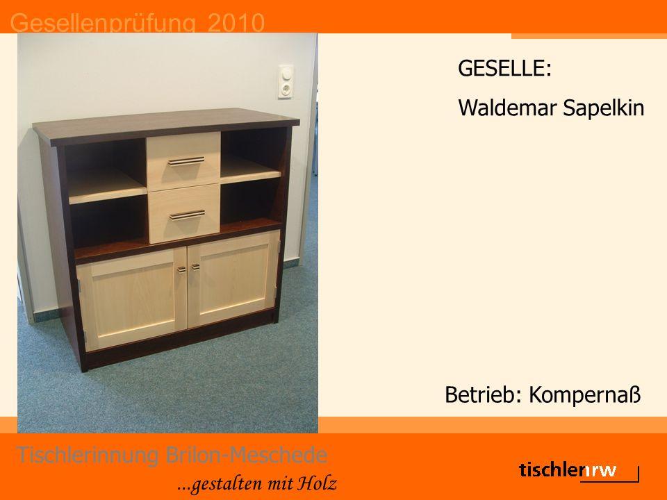 Gesellenprüfung 2010 Tischlerinnung Brilon-Meschede...gestalten mit Holz Betrieb: Kompernaß GESELLE: Waldemar Sapelkin