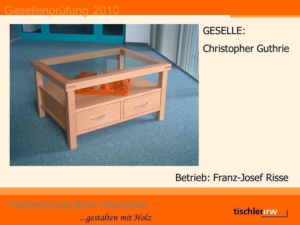 Gesellenprüfung 2010 Tischlerinnung Brilon-Meschede...gestalten mit Holz Betrieb: Franz-Josef Risse GESELLE: Christopher Guthrie