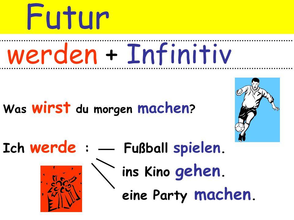 Futur werden + Infinitiv Was wirst du morgen machen ? Ich werde : Fußball spielen. ins Kino gehen. eine Party machen.