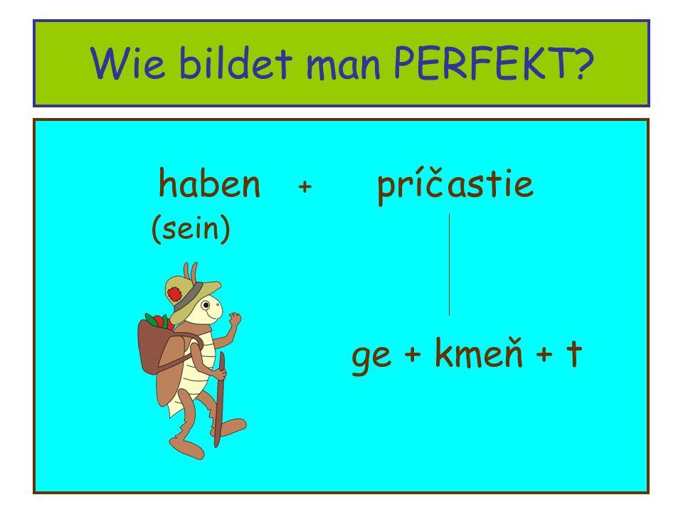 Wie bildet man PERFEKT? haben + príčastie (sein) ge + kmeň + t
