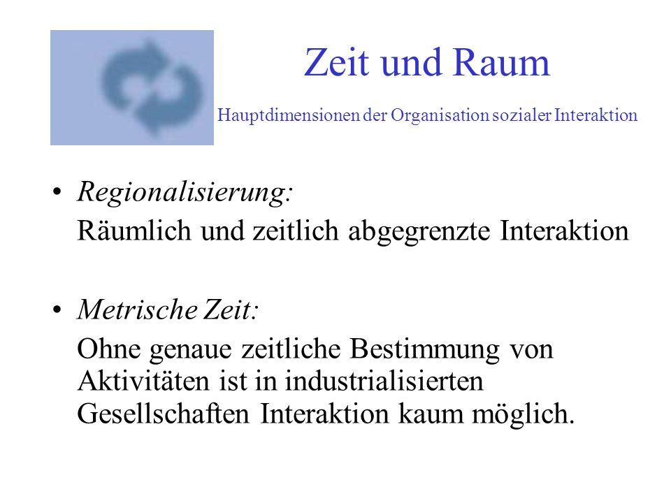 Zeit und Raum Hauptdimensionen der Organisation sozialer Interaktion Regionalisierung: Räumlich und zeitlich abgegrenzte Interaktion Metrische Zeit: O