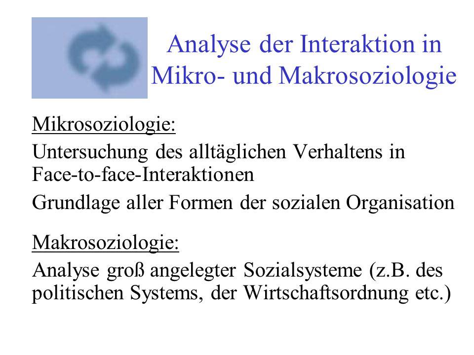 Analyse der Interaktion in Mikro- und Makrosoziologie Mikrosoziologie: Untersuchung des alltäglichen Verhaltens in Face-to-face-Interaktionen Grundlag