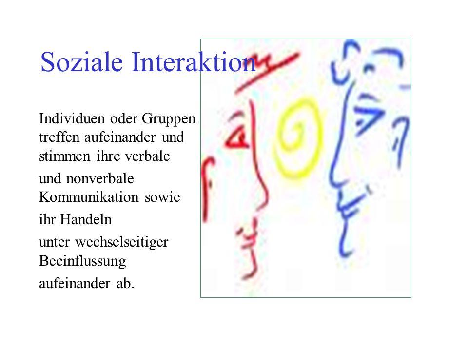 Soziale Interaktion Individuen oder Gruppen treffen aufeinander und stimmen ihre verbale und nonverbale Kommunikation sowie ihr Handeln unter wechselseitiger Beeinflussung aufeinander ab.