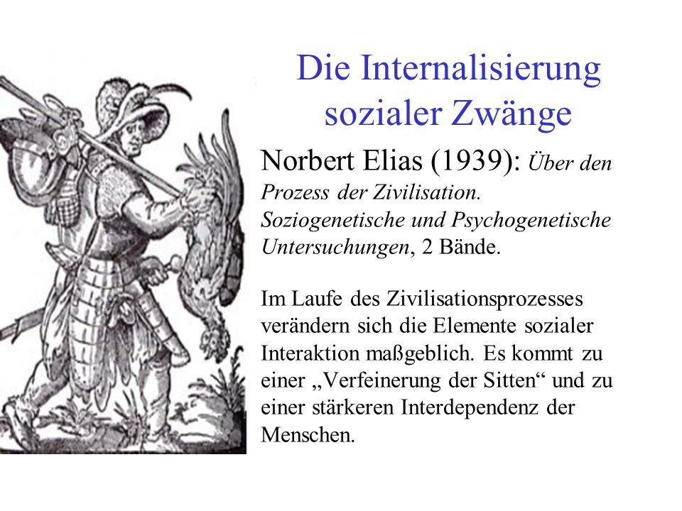 Die Internalisierung sozialer Zwänge Norbert Elias (1939): Über den Prozess der Zivilisation.