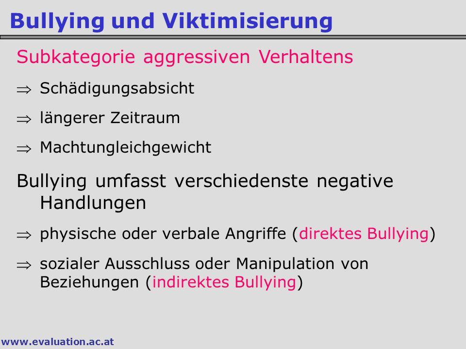 www.evaluation.ac.at Bullying und Viktimisierung Subkategorie aggressiven Verhaltens Schädigungsabsicht längerer Zeitraum Machtungleichgewicht Bullying umfasst verschiedenste negative Handlungen physische oder verbale Angriffe (direktes Bullying) sozialer Ausschluss oder Manipulation von Beziehungen (indirektes Bullying)