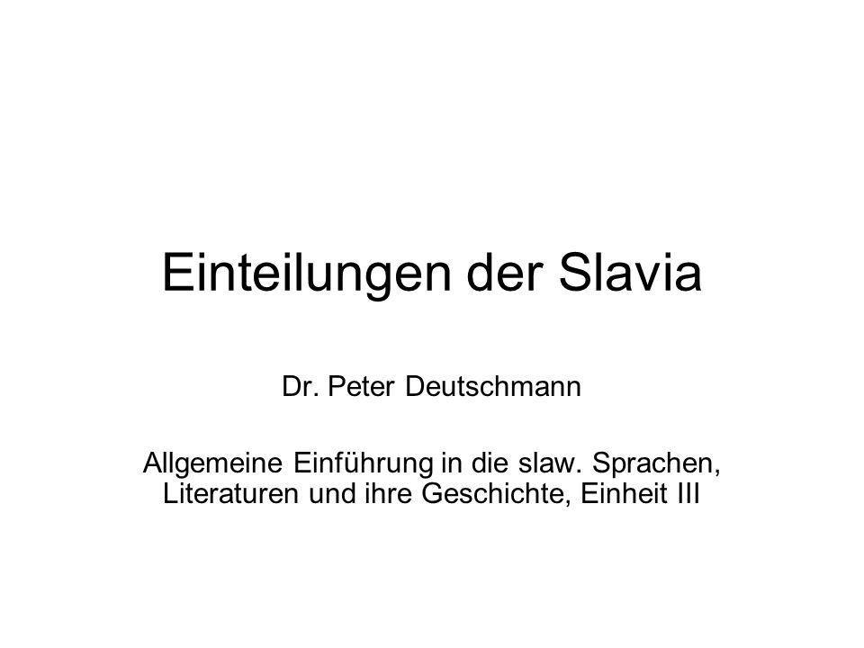 Einteilungen der Slavia Dr. Peter Deutschmann Allgemeine Einführung in die slaw. Sprachen, Literaturen und ihre Geschichte, Einheit III