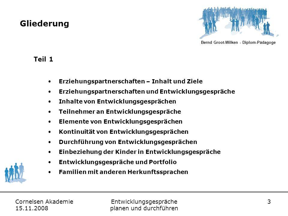 Bernd Groot-Wilken - Diplom-Pädagoge Cornelsen Akademie 15.11.2008 Entwicklungsgespräche planen und durchführen 14 Teilnehmer an Entwicklungsgesprächen Teilnehmer sind… Fachkräfte Eltern Leitung Kinder