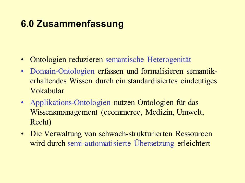 6.0 Zusammenfassung Ontologien reduzieren semantische Heterogenität Domain-Ontologien erfassen und formalisieren semantik- erhaltendes Wissen durch ei