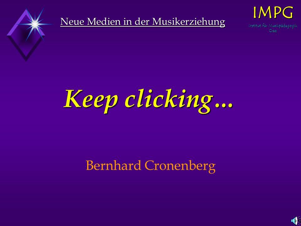 Neue Medien in der Musikerziehung IMPG Institut für Musikpädagogik Graz Keep clicking… Bernhard Cronenberg