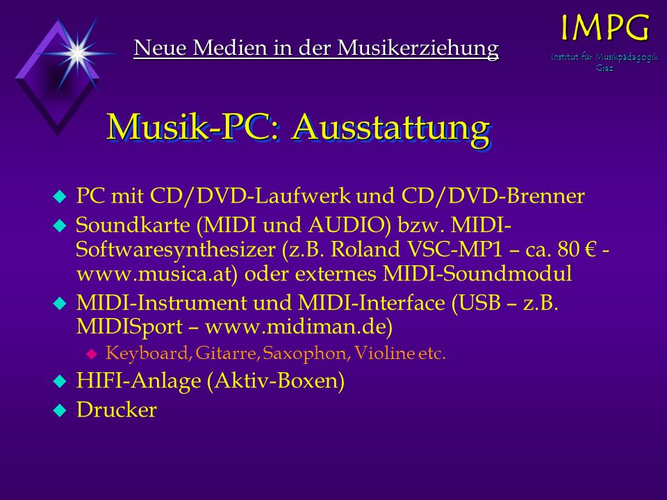 Musik-PC: Ausstattung u PC mit CD/DVD-Laufwerk und CD/DVD-Brenner u Soundkarte (MIDI und AUDIO) bzw. MIDI- Softwaresynthesizer (z.B. Roland VSC-MP1 –