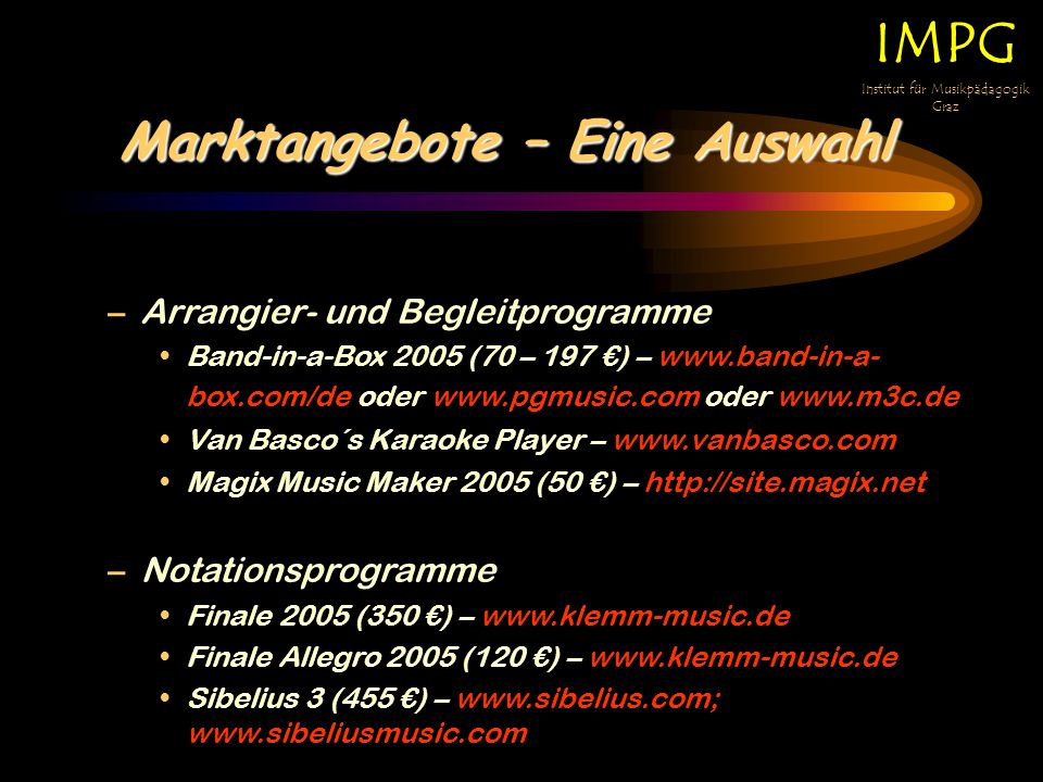 Marktangebote – Eine Auswahl IMPG Institut für Musikpädagogik Graz –Arrangier- und Begleitprogramme Band-in-a-Box 2005 (70 – 197 ) – www.band-in-a- box.com/de oder www.pgmusic.com oder www.m3c.de Van Basco´s Karaoke Player – www.vanbasco.com Magix Music Maker 2005 (50 ) – http://site.magix.net –Notationsprogramme Finale 2005 (350 ) – www.klemm-music.de Finale Allegro 2005 (120 ) – www.klemm-music.de Sibelius 3 (455 ) – www.sibelius.com; www.sibeliusmusic.com