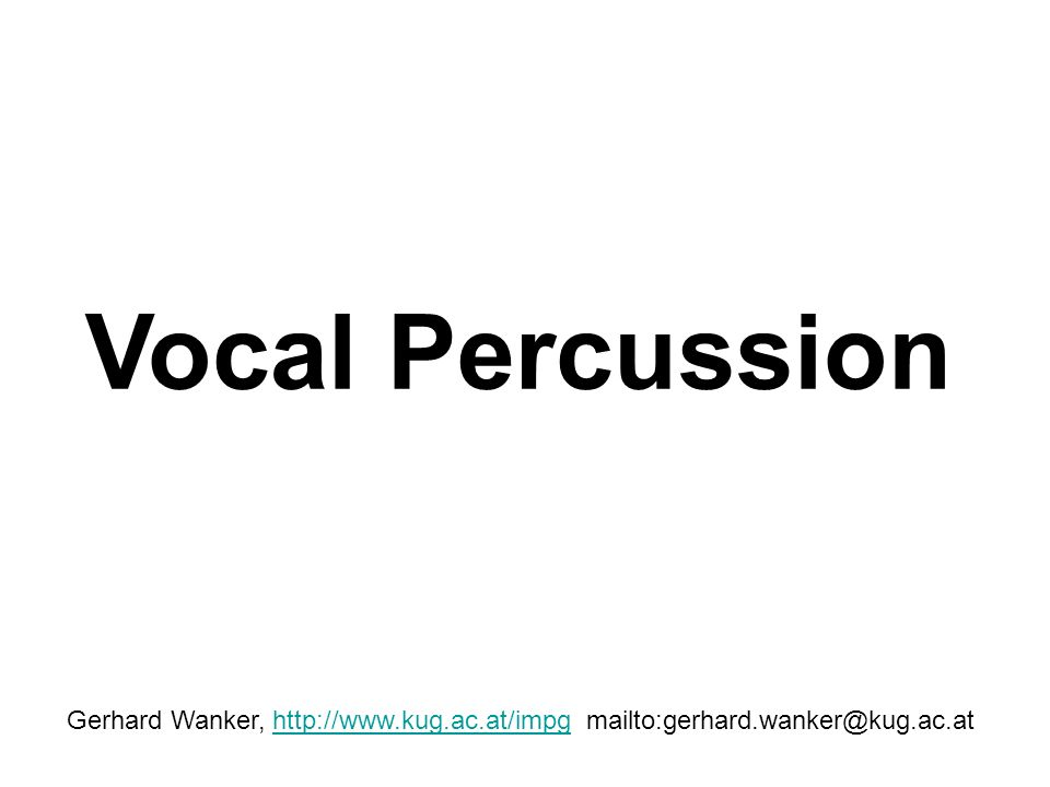 Vocal Percussion Gerhard Wanker, http://www.kug.ac.at/impg mailto:gerhard.wanker@kug.ac.athttp://www.kug.ac.at/impg