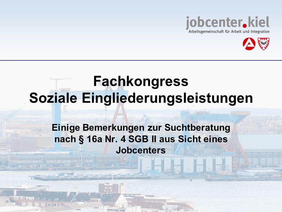 Fachkongress Soziale Eingliederungsleistungen Einige Bemerkungen zur Suchtberatung nach § 16a Nr. 4 SGB II aus Sicht eines Jobcenters