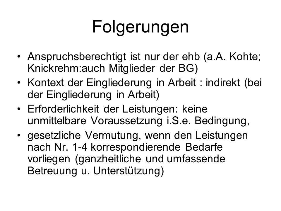 Folgerungen Anspruchsberechtigt ist nur der ehb (a.A. Kohte; Knickrehm:auch Mitglieder der BG) Kontext der Eingliederung in Arbeit : indirekt (bei der